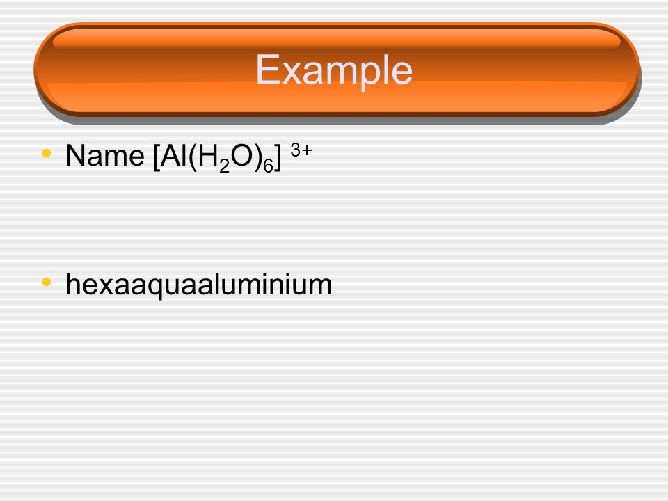 Example Name [Al(H2O)6] 3+ hexaaquaaluminium